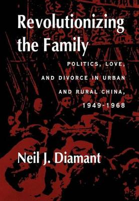 Revolutionizing the Family: Politics, Love, and Divorce in Urban and Rural China, 1949-1968 (Hardback)