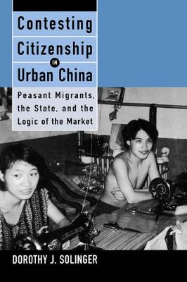 Contesting Citizenship in Urban China: Peasant Migrants, the State, and the Logic of the Market (Paperback)