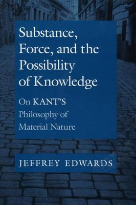 Substance, Force, and the Possibility of Knowledge: On Kant's Philosophy of Material Nature (Hardback)