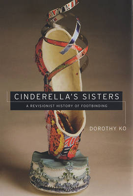 Cinderella's Sisters: A Revisionist History of Footbinding (Hardback)