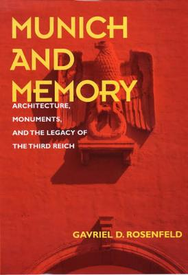 Munich and Memory: Architecture, Monuments, and the Legacy of the Third Reich - Weimar & Now: German Cultural Criticism 22 (Hardback)