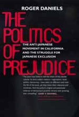 The Politics of Prejudice: The Anti-Japanese Movement in California and the Struggle for Japanese Exclusion (Paperback)
