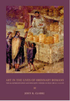Art in the Lives of Ordinary Romans: Visual Representation and Non-Elite Viewers in Italy 100 BC - AD 315 - A Joan Palevsky book in classical literature (Hardback)