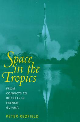 Space in the Tropics: From Convicts to Rockets in French Guiana (Paperback)