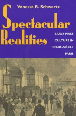Spectacular Realities: Early Mass Culture in Fin-de-Siecle Paris (Paperback)