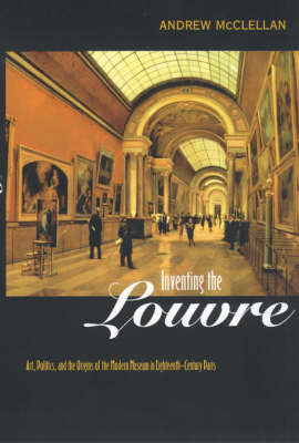 Inventing the Louvre: Art, Politics, and the Origins of the Modern Museum in Eighteenth-Century Paris (Paperback)