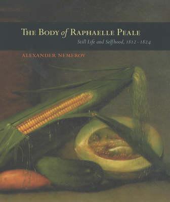 The Body of Raphaelle Peale: Still Life and Selfhood, 1812-1824 (Hardback)