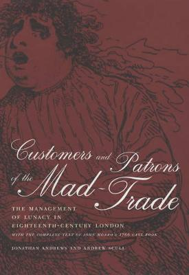 Customers and Patrons of the Mad-Trade: The Management of Lunacy in Eighteenth-Century London - Medicine and Society 12 (Hardback)