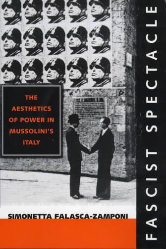 Fascist Spectacle: The Aesthetics of Power in Mussolini's Italy - Studies on the History of Society and Culture 28 (Paperback)