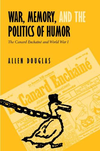 War, Memory, and the Politics of Humor: The Canard Enchaine  and World War I (Hardback)