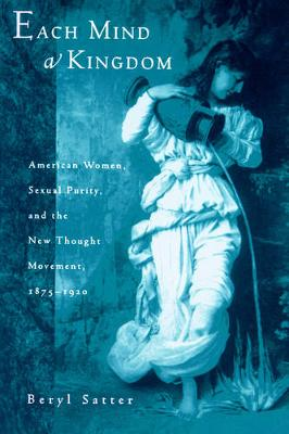 Each Mind a Kingdom: American Women, Sexual Purity, and the New Thought Movement, 1875-1920 (Paperback)