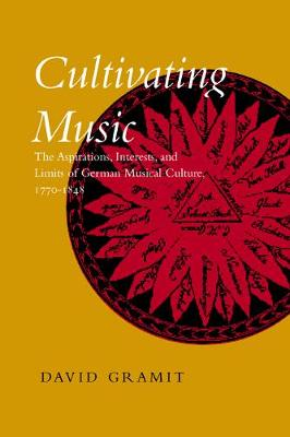 Cultivating Music: The Aspirations, Interests, and Limits of German Musical Culture, 1770-1848 (Hardback)