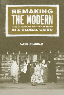 Remaking the Modern: Space, Relocation, and the Politics of Identity in a Global Cairo (Paperback)