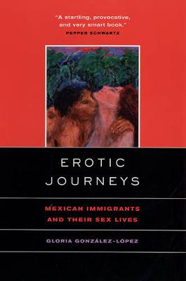 Erotic Journeys: Mexican Immigrants and Their Sex Lives (Paperback)