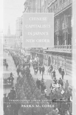 Chinese Capitalists in Japan's New Order: The Occupied Lower Yangzi, 1937-1945 (Hardback)