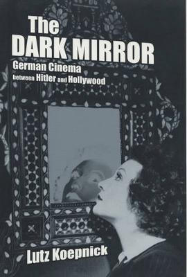 The Dark Mirror: German Cinema between Hitler and Hollywood - Weimar & Now: German Cultural Criticism 32 (Paperback)