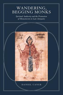 Wandering, Begging Monks: Spiritual Authority and the Promotion of Monasticism in Late Antiquity - Transformation of the Classical Heritage 33 (Hardback)