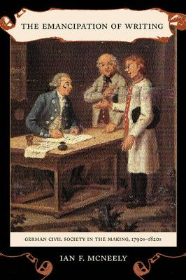 The Emancipation of Writing: German Civil Society in the Making, 1790s-1820s - Studies on the History of Society and Culture 48 (Hardback)