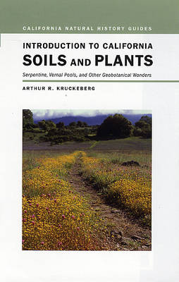 Introduction to California Soils and Plants: Serpentine, Vernal Pools, and Other Geobotanical Wonders - California Natural History Guides 86 (Hardback)