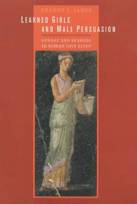 Learned Girls and Male Persuasion: Gender and Reading in Roman Love Elegy (Hardback)