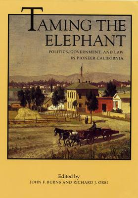 Taming the Elephant: Politics, Government, and Law in Pioneer California - California History Sesquicentennial Series 4 (Paperback)