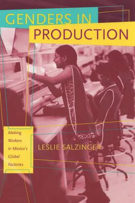 Genders in Production: Making Workers in Mexico's Global Factories (Paperback)