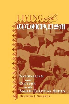Living with Colonialism: Nationalism and Culture in the Anglo-Egyptian Sudan - Colonialisms 3 (Paperback)