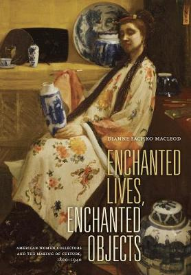 Enchanted Lives, Enchanted Objects: American Women Collectors and the Making of Culture, 1800Â 1940 (Hardback)