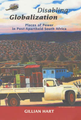 Disabling Globalization: Places of Power in Post-Apartheid South Africa - California Studies in Critical Human Geography 10 (Paperback)