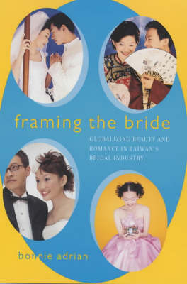 Framing the Bride: Globalizing Beauty and Romance in Taiwan's Bridal Industry (Paperback)