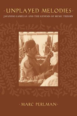 Unplayed Melodies: Javanese Gamelan and the Genesis of Music Theory (Hardback)