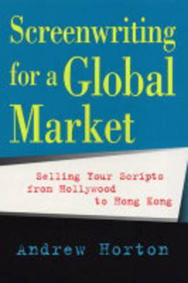 Screenwriting for a Global Market: Selling Your Scripts from Hollywood to Hong Kong (Paperback)