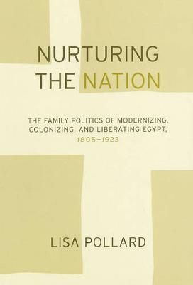 Nurturing the Nation: The Family Politics of Modernizing, Colonizing, and Liberating Egypt, 1805-1923 (Paperback)