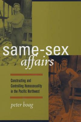 Same-Sex Affairs: Constructing and Controlling Homosexuality in the Pacific Northwest (Paperback)