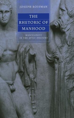 The Rhetoric of Manhood: Masculinity in the Attic Orators (Hardback)