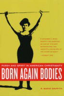 Born Again Bodies: Flesh and Spirit in American Christianity - California Studies in Food and Culture 12 (Paperback)