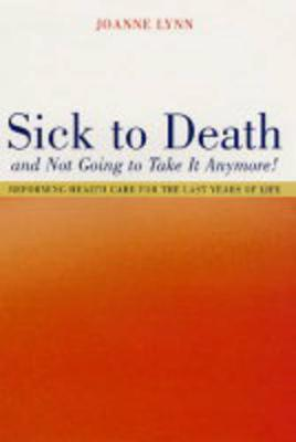 Sick To Death and Not Going to Take It Anymore!: Reforming Health Care for the Last Years of Life - California/Milbank Books on Health and the Public 10 (Hardback)