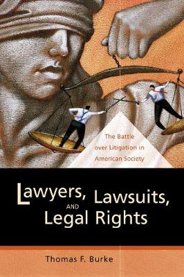 Lawyers, Lawsuits, and Legal Rights: The Battle over Litigation in American Society - California Series in Law, Politics, and Society 2 (Paperback)