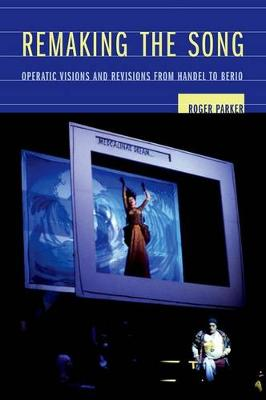 Remaking the Song: Operatic Visions and Revisions from Handel to Berio - Ernest Bloch Lectures 13 (Hardback)