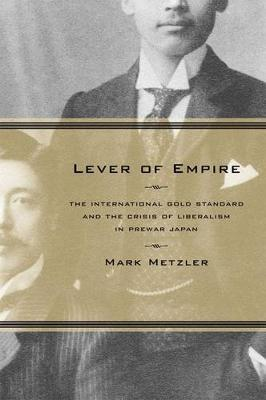 Lever of Empire: The International Gold Standard and the Crisis of Liberalism in Prewar Japan - Twentieth Century Japan: The Emergence of a World Power 17 (Hardback)