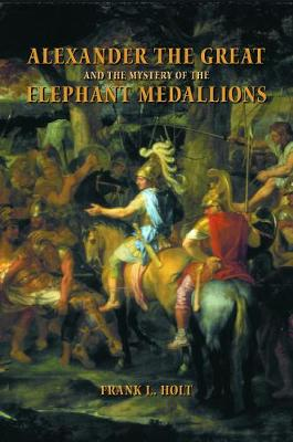 Alexander the Great and the Mystery of the Elephant Medallions - Hellenistic Culture and Society 44 (Paperback)