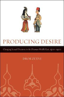 Producing Desire: Changing Sexual Discourse in the Ottoman Middle East, 1500-1900 - Studies on the History of Society and Culture 52 (Paperback)