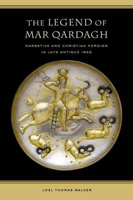 The Legend of Mar Qardagh: Narrative and Christian Heroism in Late Antique Iraq - Transformation of the Classical Heritage 40 (Hardback)