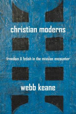Christian Moderns: Freedom and Fetish in the Mission Encounter - The Anthropology of Christianity 1 (Paperback)