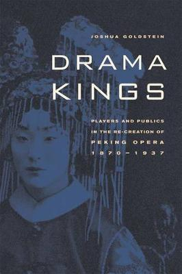 Drama Kings: Players and Publics in the Re-creation of Peking Opera, 1870-1937 (Hardback)