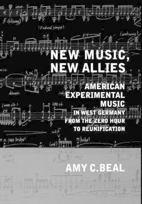 New Music, New Allies: American Experimental Music in West Germany from the Zero Hour to Reunification - California Studies in 20th-Century Music 4 (Hardback)