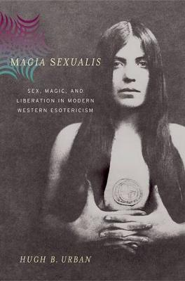 Magia Sexualis: Sex, Magic, and Liberation in Modern Western Esotericism (Hardback)
