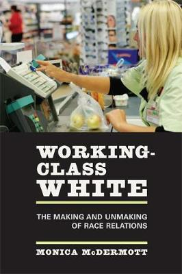 Working-Class White: The Making and Unmaking of Race Relations (Paperback)