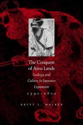 The Conquest of Ainu Lands: Ecology and Culture in Japanese Expansion,1590-1800 (Paperback)