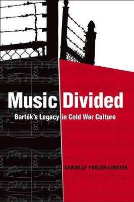 Music Divided: Bartoks Legacy in Cold War Culture - California Studies in 20th-Century Music 7 (Hardback)